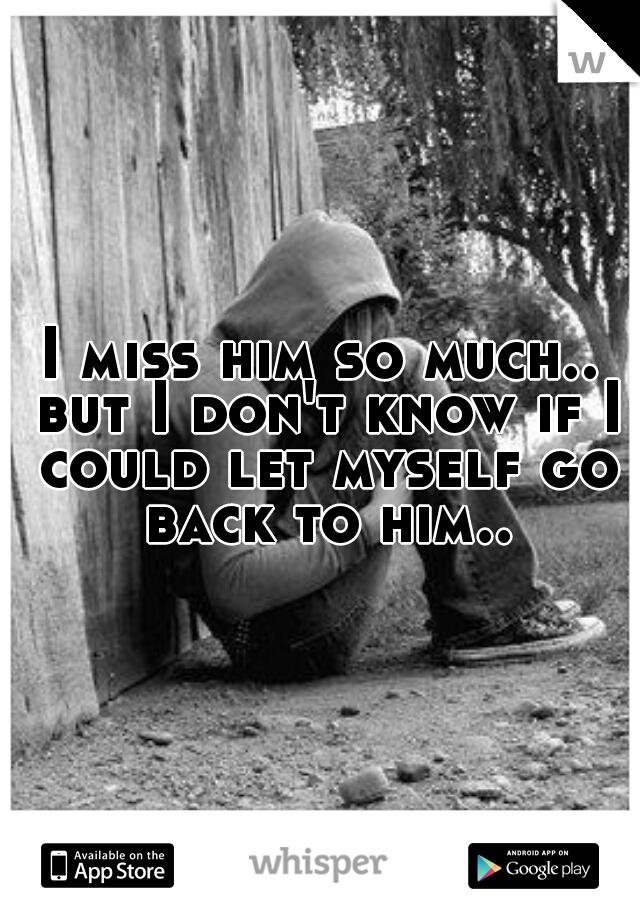 I miss him so much.. but I don't know if I could let myself go back to him..