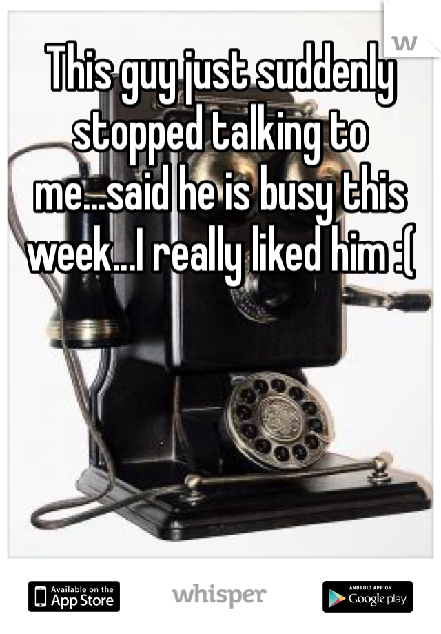 This guy just suddenly stopped talking to me...said he is busy this week...I really liked him :(