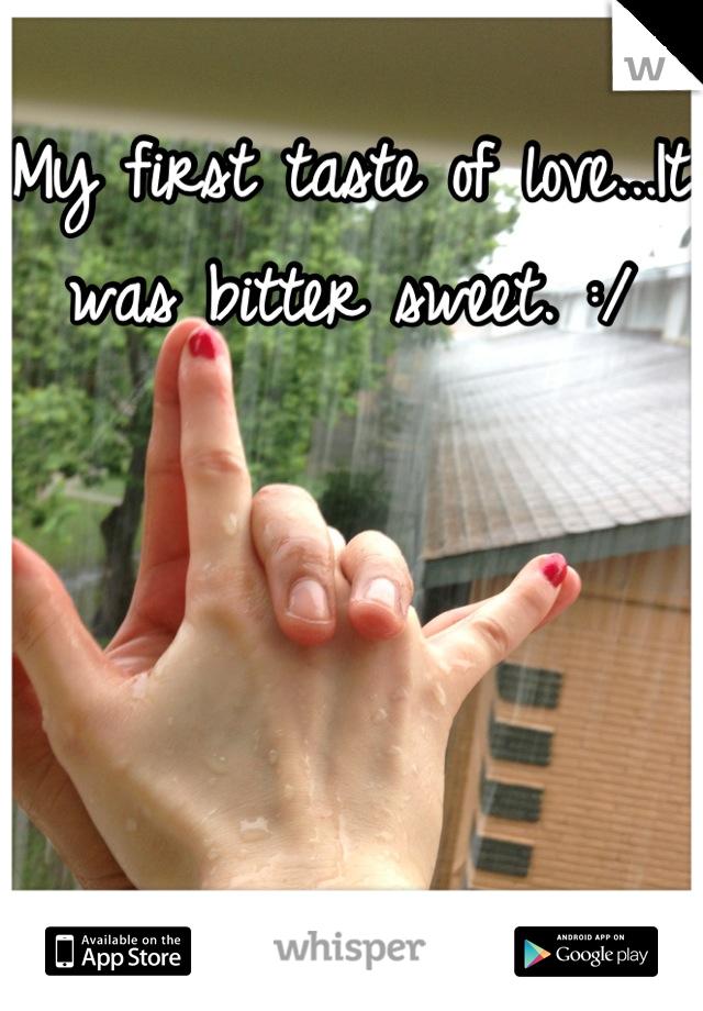 My first taste of love...It was bitter sweet. :/