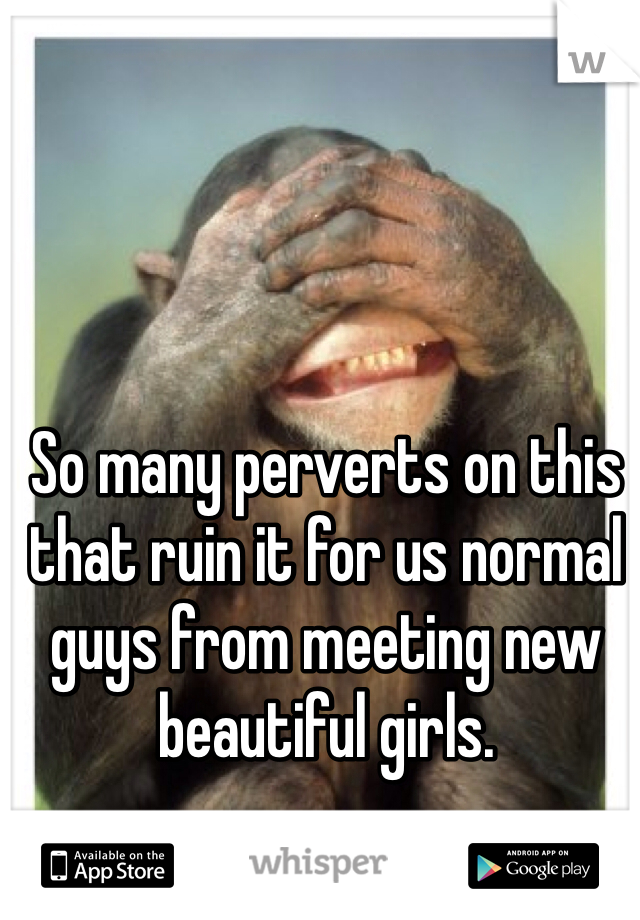 So many perverts on this that ruin it for us normal guys from meeting new beautiful girls.
