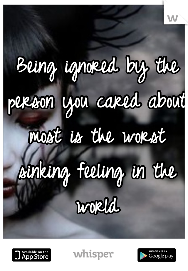 Being ignored by the person you cared about most is the worst sinking feeling in the world