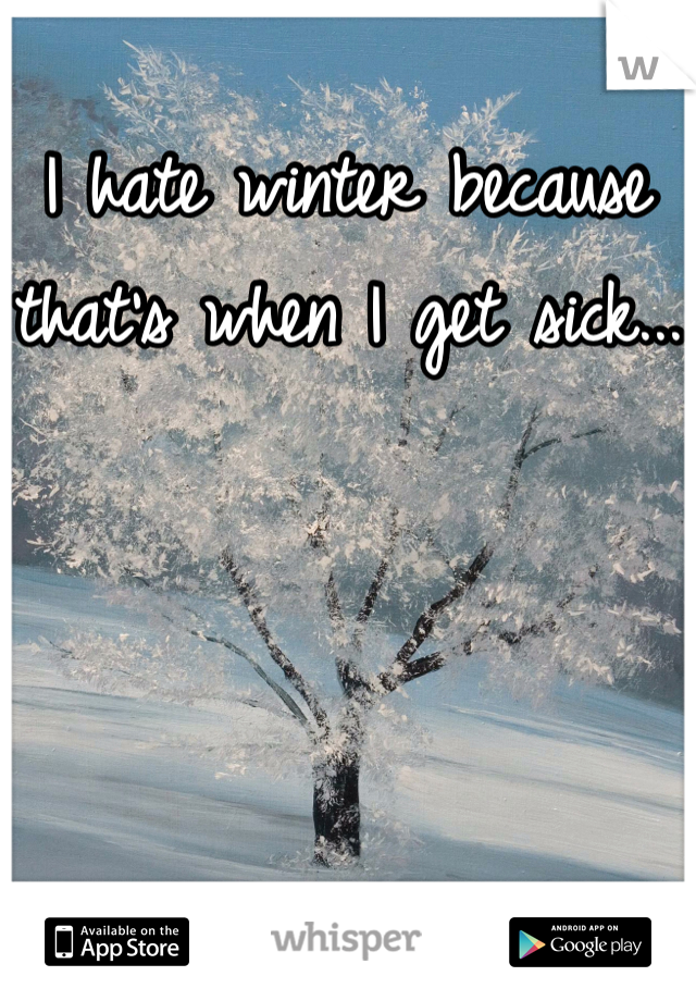 I hate winter because that's when I get sick...