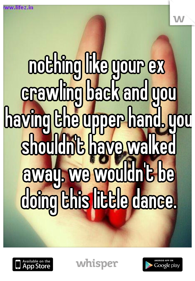 nothing like your ex crawling back and you having the upper hand. you shouldn't have walked away. we wouldn't be doing this little dance.