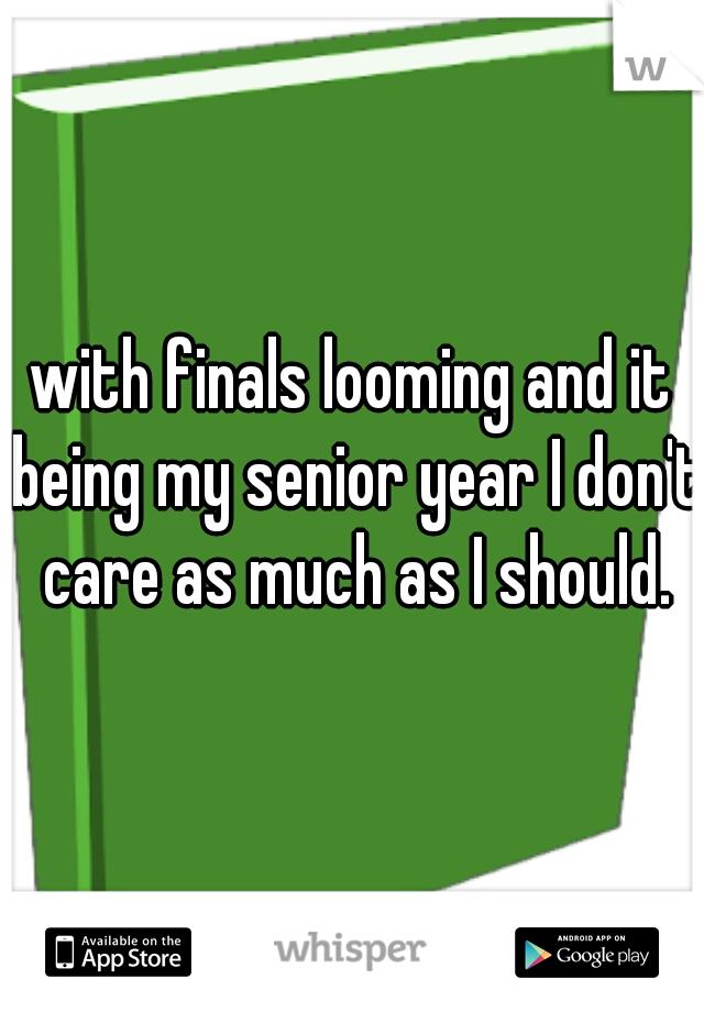 with finals looming and it being my senior year I don't care as much as I should.