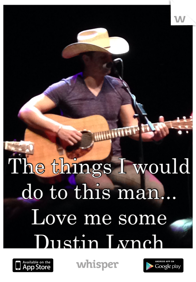 The things I would do to this man...  Love me some Dustin Lynch