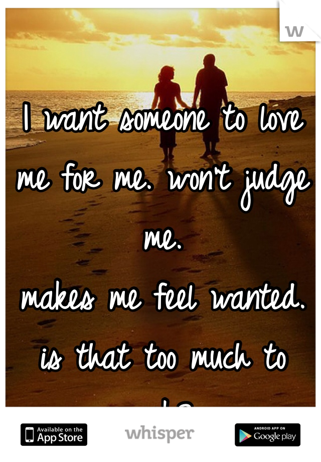 I want someone to love me for me. won't judge me. makes me feel wanted. is that too much to ask?