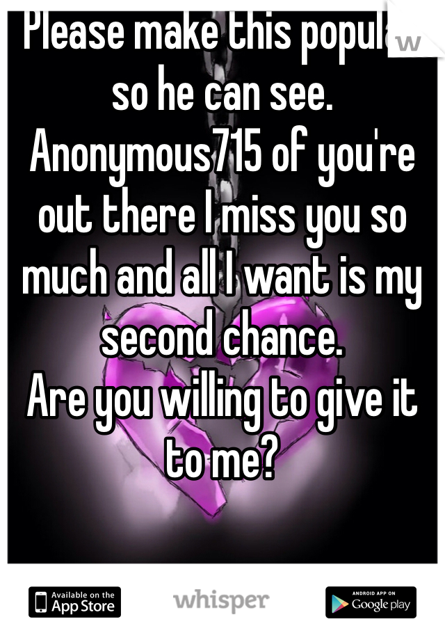 Please make this popular so he can see. Anonymous715 of you're out there I miss you so much and all I want is my second chance.  Are you willing to give it to me?