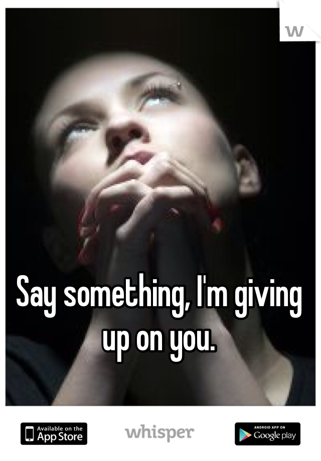 Say something, I'm giving up on you.