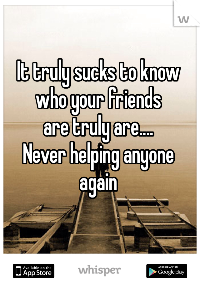 It truly sucks to know  who your friends  are truly are.... Never helping anyone  again