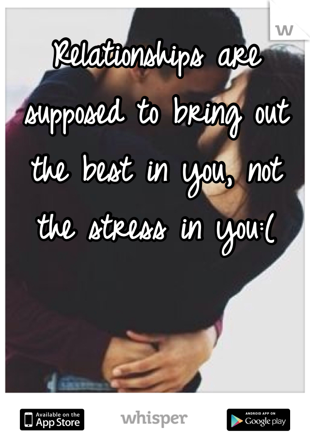 Relationships are supposed to bring out the best in you, not the stress in you:(