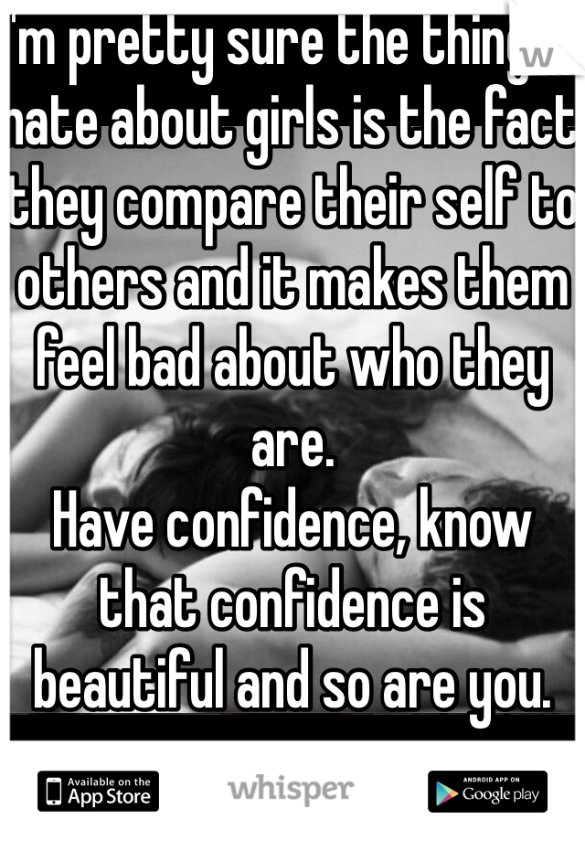I'm pretty sure the things I hate about girls is the fact they compare their self to others and it makes them feel bad about who they are. Have confidence, know that confidence is beautiful and so are you.