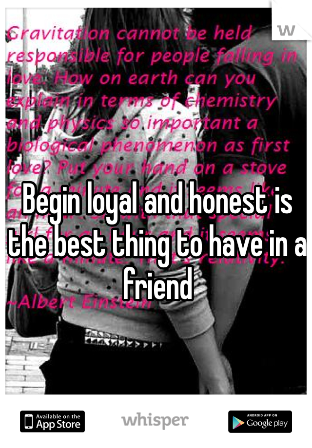 Begin loyal and honest is the best thing to have in a friend