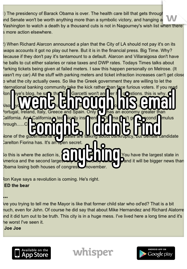 I went through his email tonight. I didn't find anything.