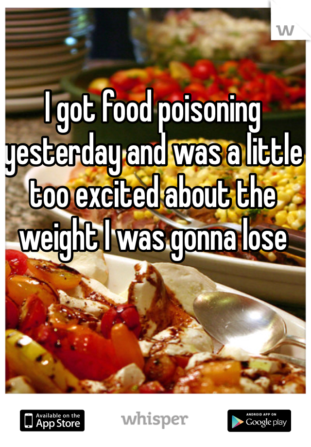 I got food poisoning yesterday and was a little too excited about the weight I was gonna lose