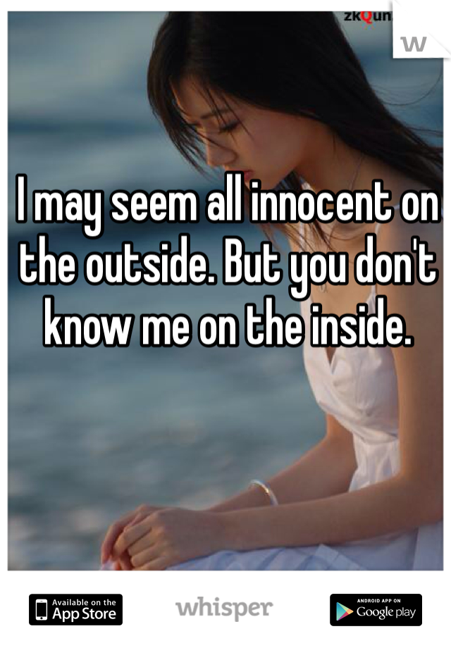 I may seem all innocent on the outside. But you don't know me on the inside.