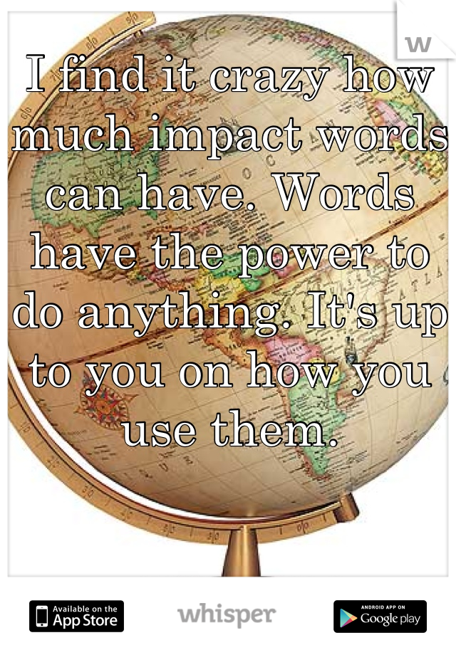I find it crazy how much impact words can have. Words have the power to do anything. It's up to you on how you use them.