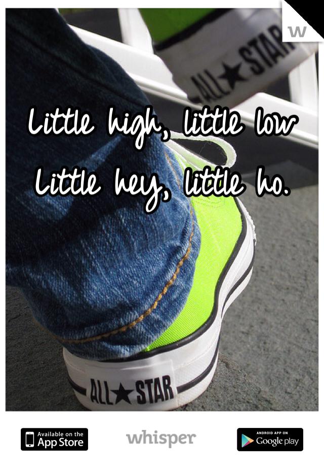 Little high, little low Little hey, little ho.