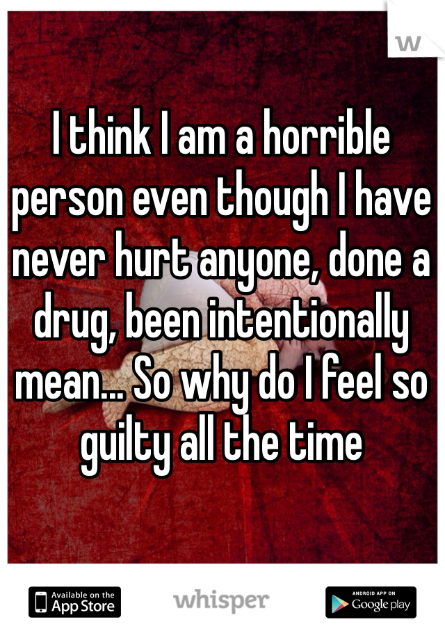 I think I am a horrible person even though I have never hurt anyone, done a drug, been intentionally mean... So why do I feel so guilty all the time