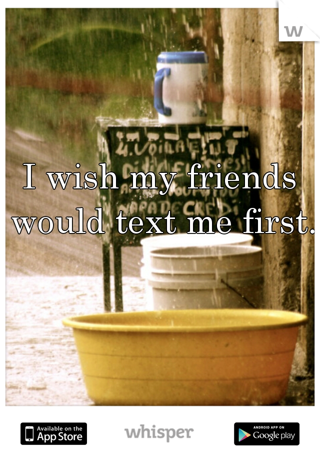 I wish my friends would text me first.