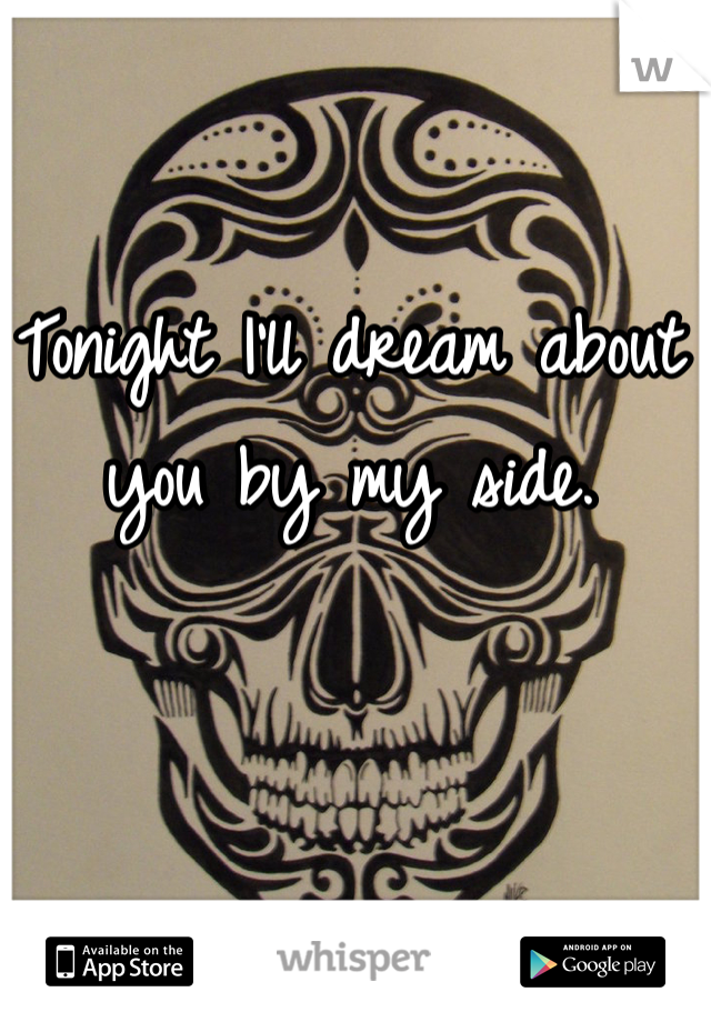 Tonight I'll dream about you by my side.