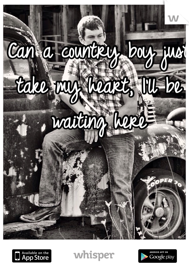 Can a country boy just take my heart, I'll be waiting here