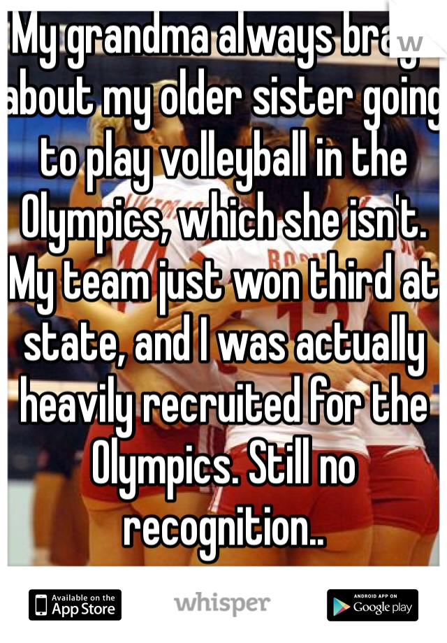 My grandma always brags about my older sister going to play volleyball in the Olympics, which she isn't. My team just won third at state, and I was actually heavily recruited for the Olympics. Still no recognition..