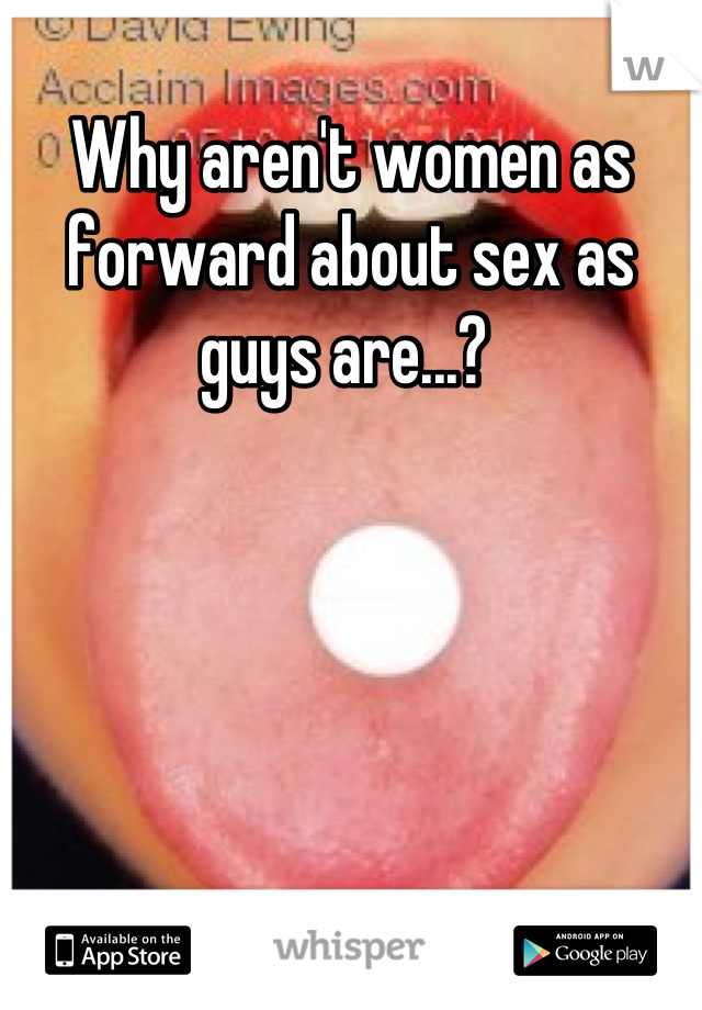 Why aren't women as forward about sex as guys are...?