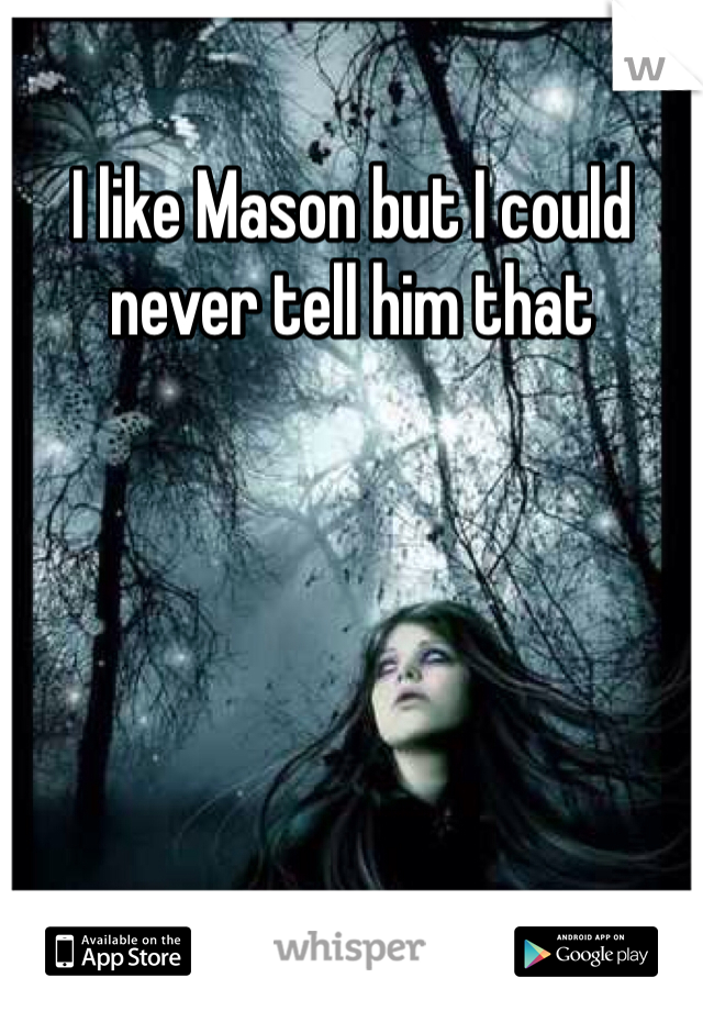 I like Mason but I could never tell him that