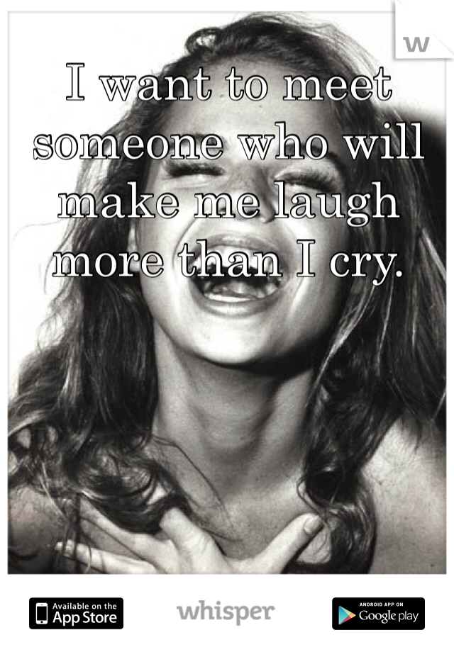 I want to meet someone who will make me laugh more than I cry.