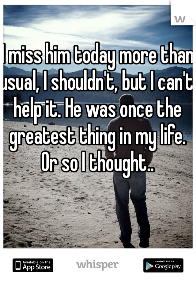 I miss him today more than usual, I shouldn't, but I can't help it. He was once the greatest thing in my life. Or so I thought..