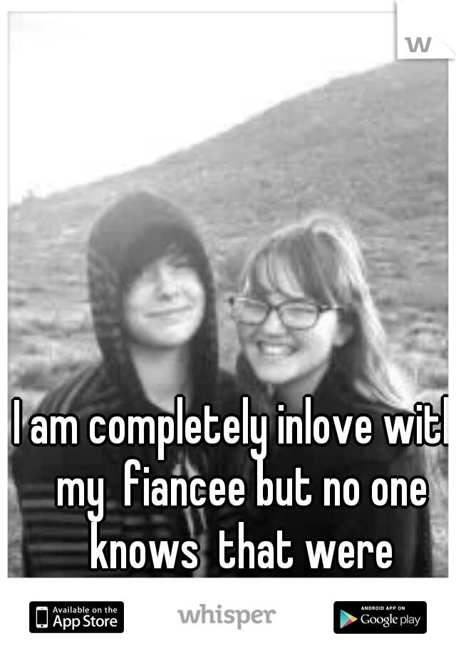 I am completely inlove with my  fiancee but no one knows  that were engaged...