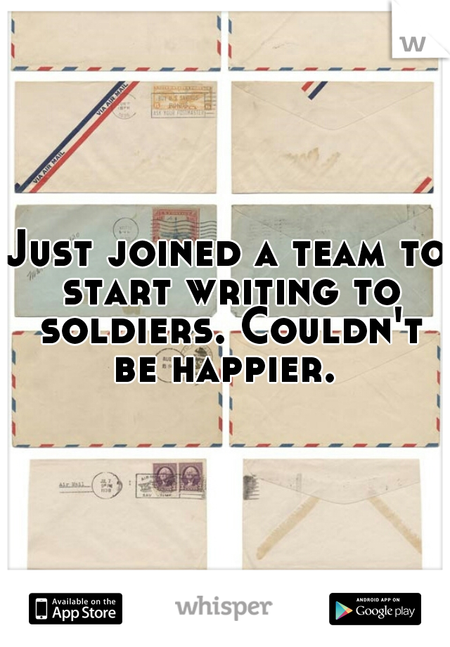Just joined a team to start writing to soldiers. Couldn't be happier.