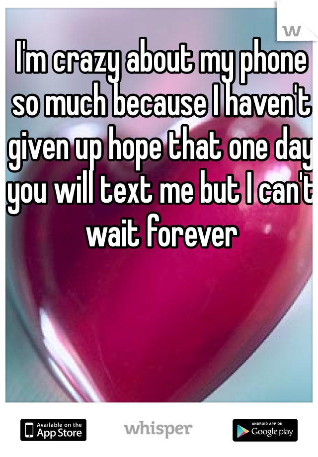 I'm crazy about my phone so much because I haven't given up hope that one day you will text me but I can't wait forever