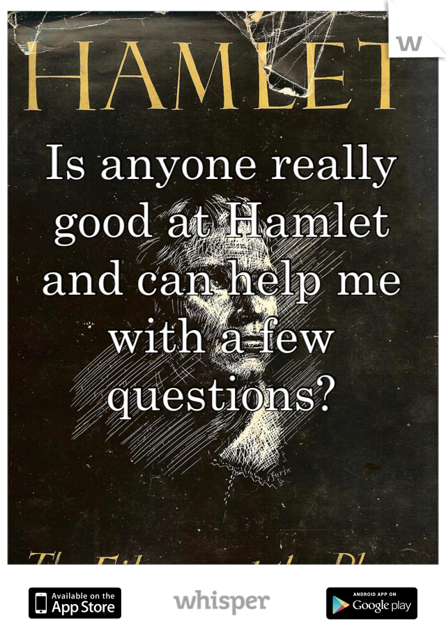 Is anyone really good at Hamlet and can help me with a few questions?