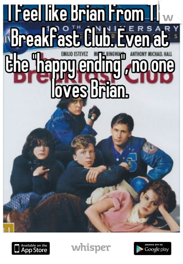 "I feel like Brian from The Breakfast Club. Even at the ""happy ending"", no one loves Brian."