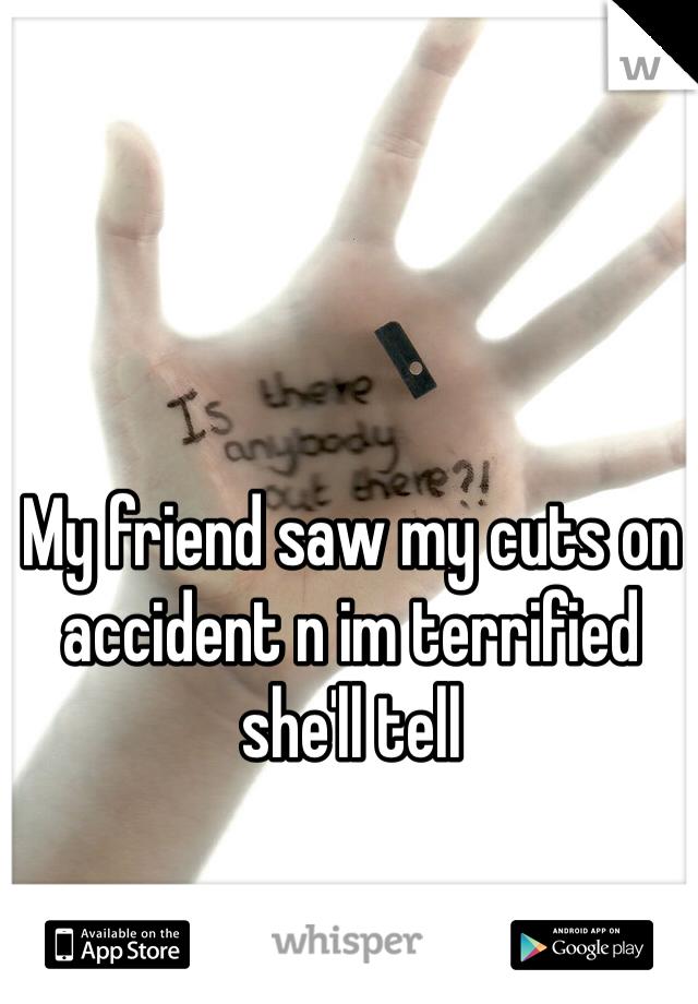 My friend saw my cuts on accident n im terrified she'll tell