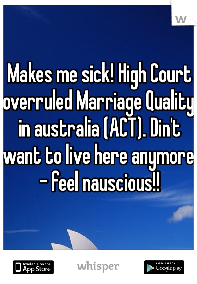 Makes me sick! High Court overruled Marriage Quality in australia (ACT). Din't want to live here anymore - feel nauscious!!