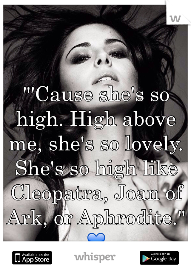 """""""'Cause she's so high. High above me, she's so lovely. She's so high like Cleopatra, Joan of Ark, or Aphrodite."""" 💙"""