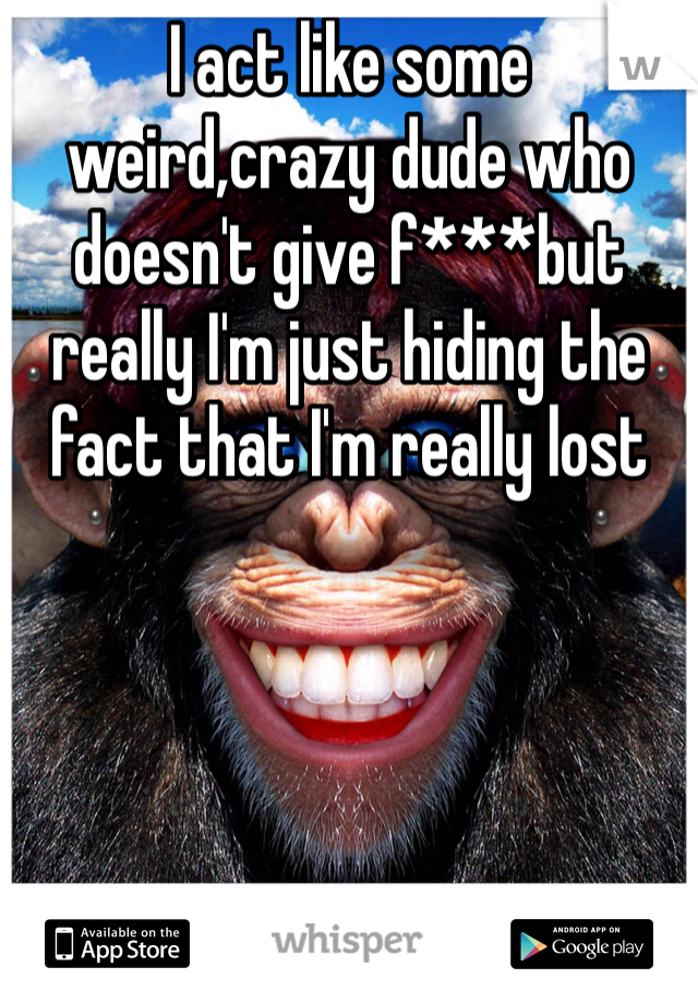 I act like some weird,crazy dude who doesn't give f***but really I'm just hiding the fact that I'm really lost