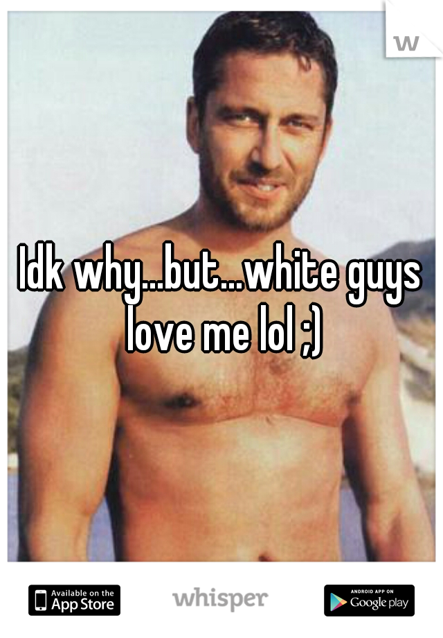 Idk why...but...white guys love me lol ;)