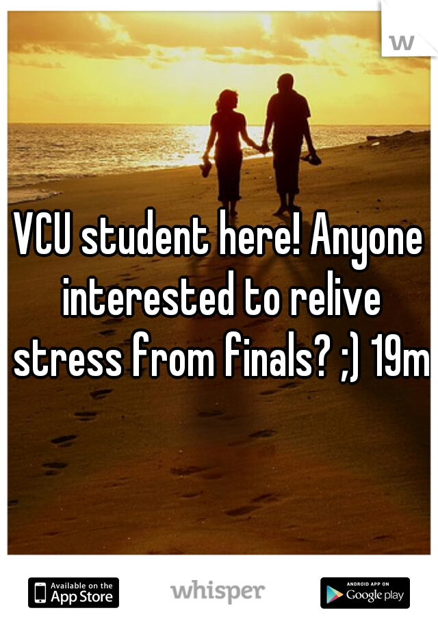 VCU student here! Anyone interested to relive stress from finals? ;) 19m