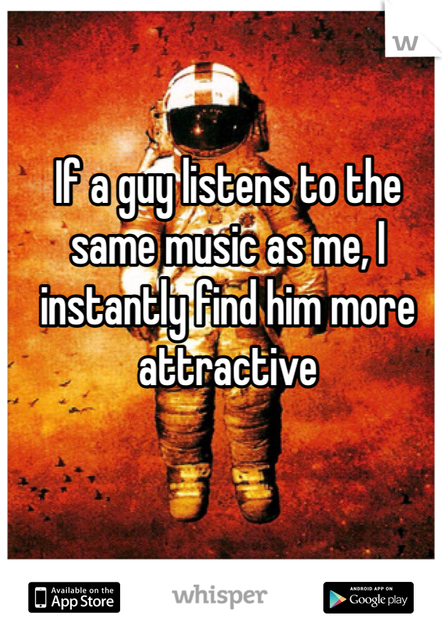 If a guy listens to the same music as me, I instantly find him more attractive