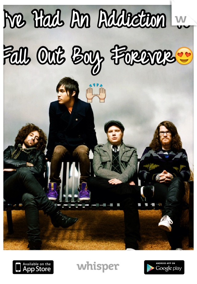 I've Had An Addiction To Fall Out Boy Forever😍🙌