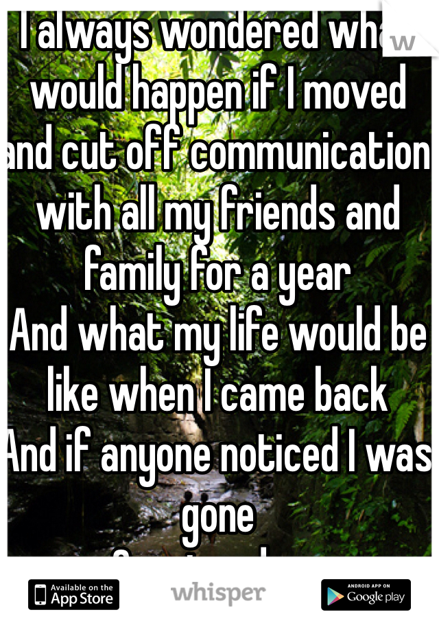 I always wondered what would happen if I moved and cut off communication with all my friends and family for a year And what my life would be like when I came back And if anyone noticed I was gone  Or missed me