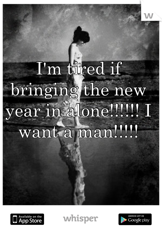 I'm tired if bringing the new year in alone!!!!!! I want a man!!!!!