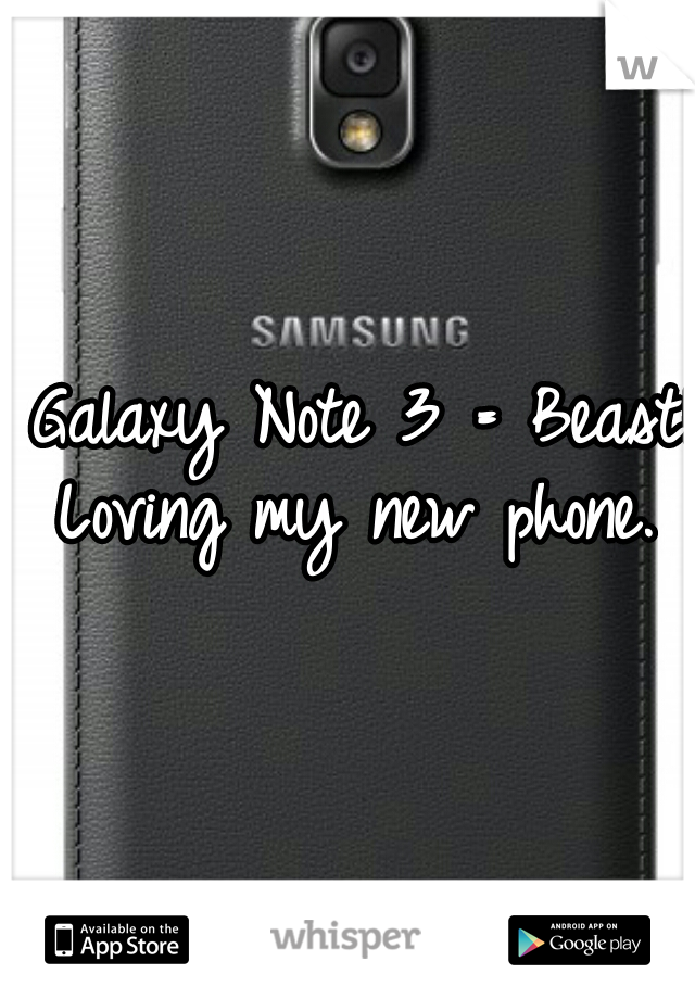Galaxy Note 3 = Beast!!! Loving my new phone.