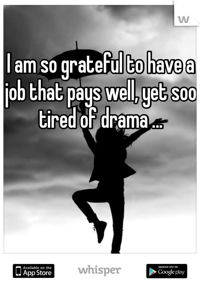 I am so grateful to have a job that pays well, yet soo tired of drama ...