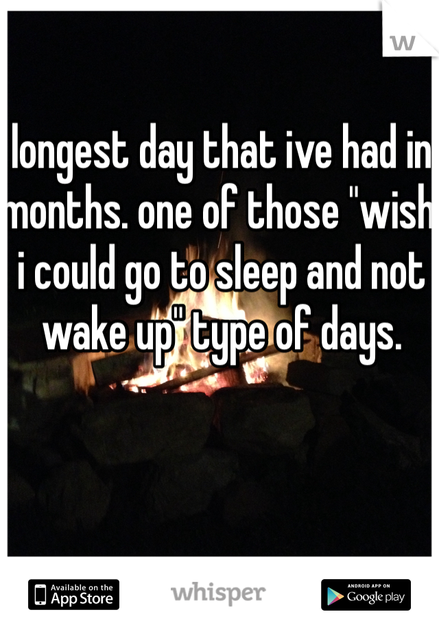 """longest day that ive had in months. one of those """"wish i could go to sleep and not wake up"""" type of days."""