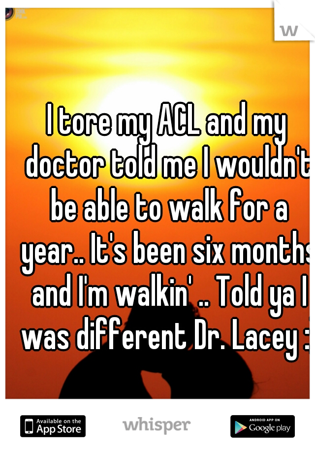 I tore my ACL and my doctor told me I wouldn't be able to walk for a year.. It's been six months and I'm walkin' .. Told ya I was different Dr. Lacey :)