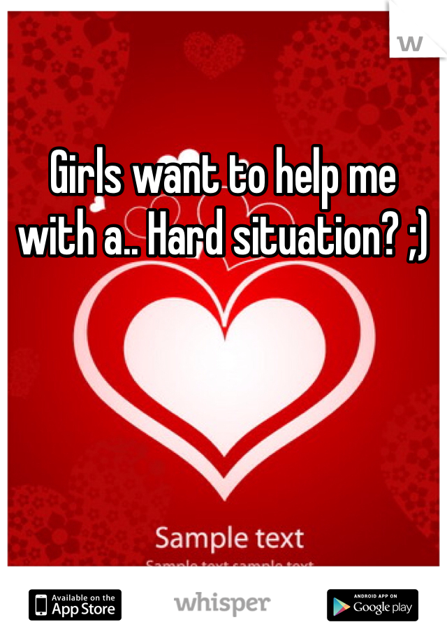 Girls want to help me with a.. Hard situation? ;)